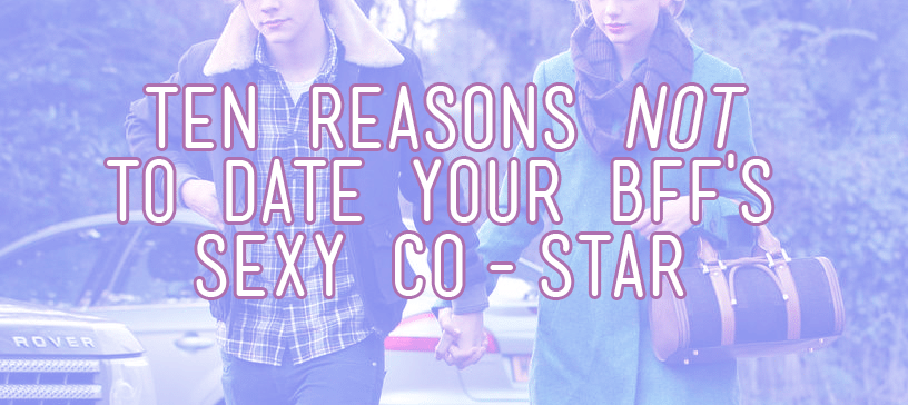 ten reasons not to date your bffs costar